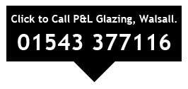P&L Glazing Walsall Call 01543 377116